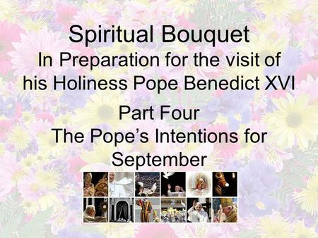 Spiritual Bouquet In Preparation for the visit of his Holiness Pope Benedict XVI Part Four The Pope's Intentions for September.
