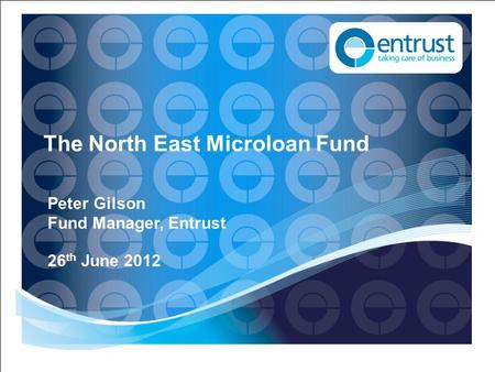 The North East Microloan Fund Peter Gilson Fund Manager, Entrust 26 th June 2012.