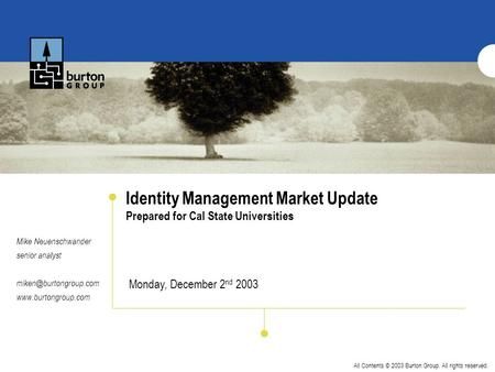All Contents © 2003 Burton Group. All rights reserved. Identity Management Market Update Prepared for Cal State Universities Mike Neuenschwander senior.