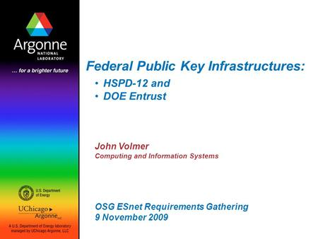 Federal Public Key Infrastructures: John Volmer Computing and Information Systems OSG ESnet Requirements Gathering 9 November 2009 HSPD-12 and DOE Entrust.