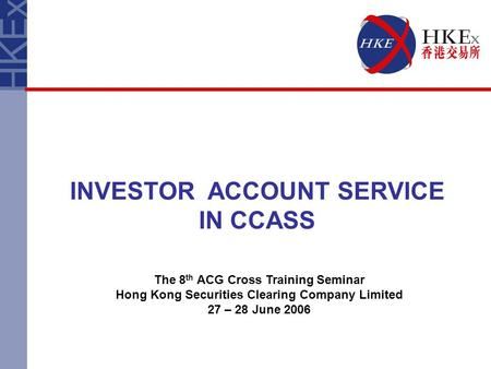 INVESTOR ACCOUNT SERVICE IN CCASS The 8 th ACG Cross Training Seminar Hong Kong Securities Clearing Company Limited 27 – 28 June 2006.