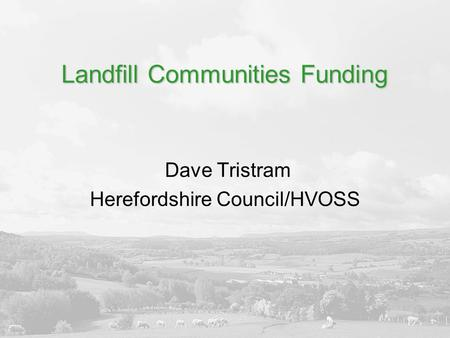 Landfill Communities Funding Dave Tristram Herefordshire Council/HVOSS.