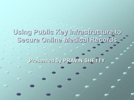 Using Public Key Infrastructure to Secure Online Medical Records Presented by PRAVIN SHETTY.
