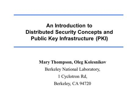 An Introduction to Distributed Security Concepts and Public Key Infrastructure (PKI) Mary Thompson, Oleg Kolesnikov Berkeley National Laboratory, 1 Cyclotron.