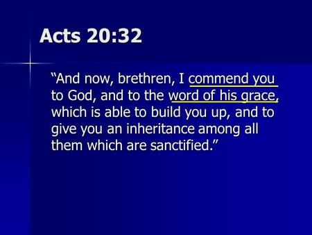 "Acts 20:32 ""And now, brethren, I commend you to God, and to the word of his grace, which is able to build you up, and to give you an inheritance among."
