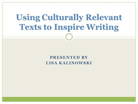 PRESENTED BY LISA KALINOWSKI Using Culturally Relevant Texts to Inspire Writing.