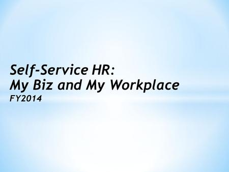 Self-Service HR: My Biz and My Workplace FY2014