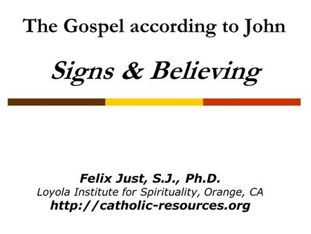 The Gospel according to John Signs & Believing Felix Just, S.J., Ph.D. Loyola Institute for Spirituality, Orange, CA