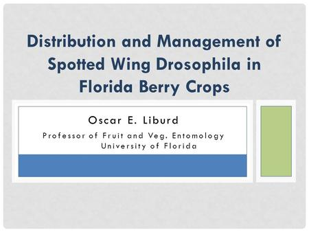 Oscar E. Liburd Professor of Fruit and Veg. Entomology University of Florida Distribution and Management of Spotted Wing Drosophila in Florida Berry Crops.