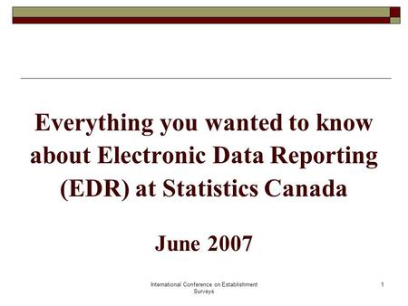 International Conference on Establishment Surveys 1 Everything you wanted to know about Electronic Data Reporting (EDR) at Statistics Canada June 2007.