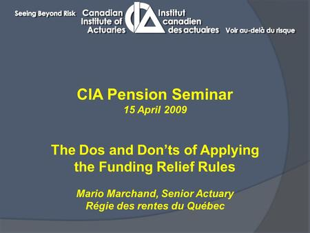 CIA Pension Seminar 15 April 2009 The Dos and Don'ts of Applying the Funding Relief Rules Mario Marchand, Senior Actuary Régie des rentes du Québec.