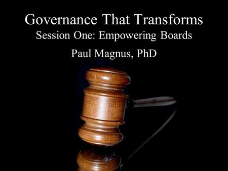 Governance That Transforms Session One: Empowering Boards Paul Magnus, PhD.