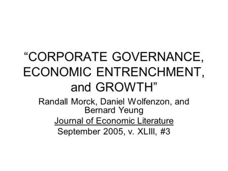 """CORPORATE GOVERNANCE, ECONOMIC ENTRENCHMENT, and GROWTH"" Randall Morck, Daniel Wolfenzon, and Bernard Yeung Journal of Economic Literature September 2005,"