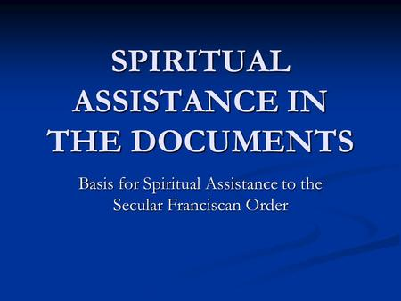 SPIRITUAL ASSISTANCE IN THE DOCUMENTS Basis for Spiritual Assistance to the Secular Franciscan Order.