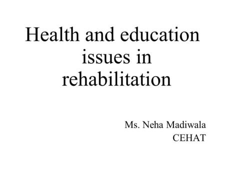 Health and education issues in rehabilitation Ms. Neha Madiwala CEHAT.