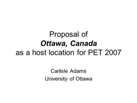 Proposal of Ottawa, Canada as a host location for PET 2007 Carlisle Adams University of Ottawa.