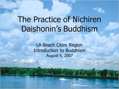 The Practice of Nichiren Daishonin's Buddhism LA Beach Cities Region Introduction to Buddhism August 6, 2007.