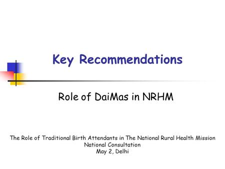 Key Recommendations Role of DaiMas in NRHM The Role of Traditional Birth Attendants in The National Rural Health Mission National Consultation May 2, Delhi.