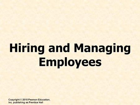 Hiring and Managing Employees Copyright © 2010 Pearson Education, Inc. publishing as Prentice Hall.