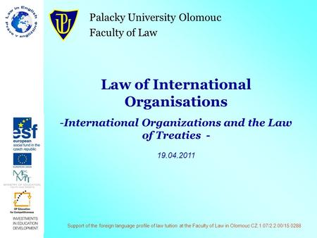Palacky University Olomouc Faculty of Law Law of International Organisations -International Organizations and the Law of Treaties - 19.04.2011 Support.