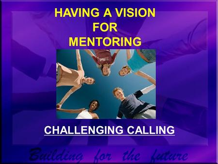 HAVING A VISION FOR MENTORING CHALLENGING CALLING.