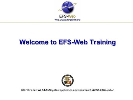 USPTO's new web-based patent application and document submission solution Welcome to EFS-Web Training.