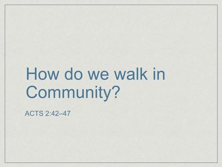 How do we walk in Community? ACTS 2:42–47. Be a saved person.
