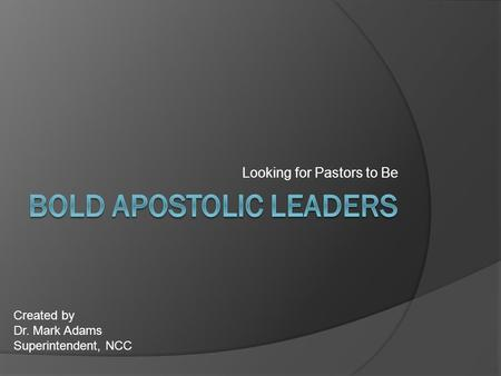 Looking for Pastors to Be Created by Dr. Mark Adams Superintendent, NCC.
