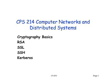15-853Page 1 CPS 214 Computer Networks and Distributed Systems Cryptography Basics RSA SSL SSH Kerberos.
