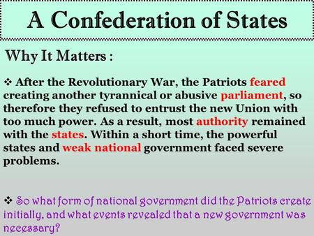 A Confederation of States Why It Matters :  After the Revolutionary War, the Patriots feared creating another tyrannical or abusive parliament, so therefore.