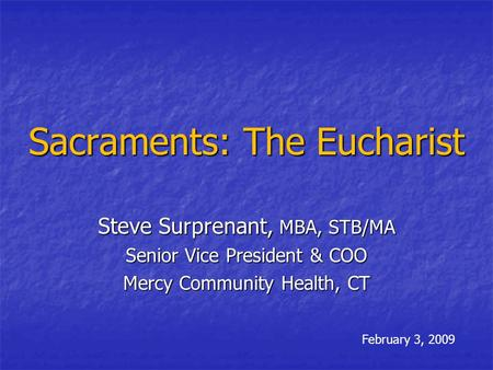 Sacraments: The Eucharist Steve Surprenant, MBA, STB/MA Senior Vice President & COO Mercy Community Health, CT February 3, 2009.