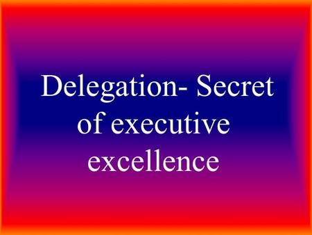 "Delegation- Secret of executive excellence. WHAT IS DELEGATION The oxford dictionary meaning to delegation is ""entrust to another"""