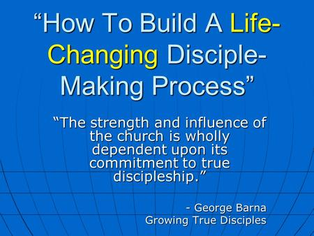 """How To Build A Life- Changing Disciple- Making Process"" ""The strength and influence of the church is wholly dependent upon its commitment to true discipleship."""