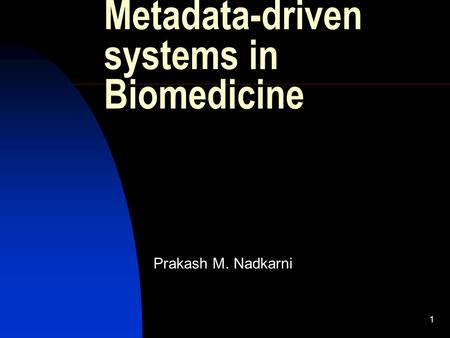 1 Metadata-driven systems in Biomedicine Prakash M. Nadkarni.