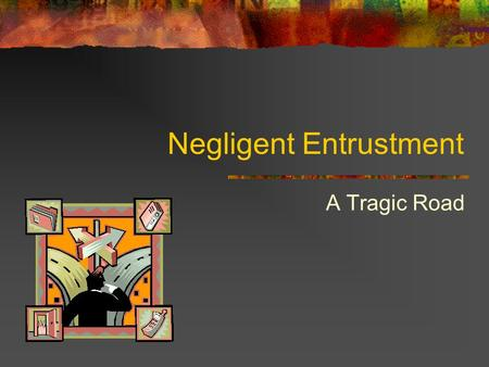 Negligent Entrustment A Tragic Road. Presentation Summary What is Negligent Entrustment? What issues are investigated? Ways that negligence is demonstrated.