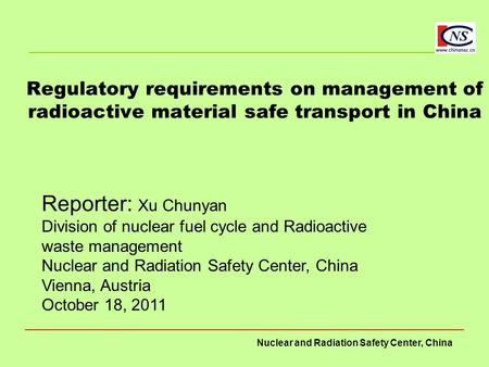 Nuclear and Radiation Safety Center, China Regulatory requirements on management of radioactive material safe transport in China Reporter: Xu Chunyan Division.