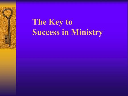 The Key to Success in Ministry Key Values for Life  Love God and your neighbor  Share the gospel of Jesus Christ with everyone and make disciples 