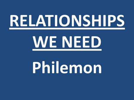 RELATIONSHIPS WE NEED Philemon. Enjoy life with the woman whom you love all the days of your fleeting life which He has given to you under the sun; for.