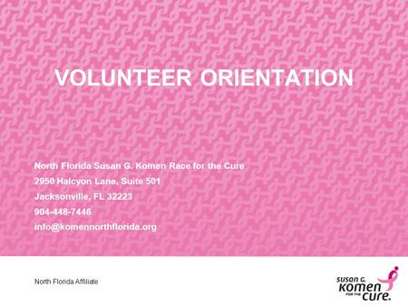 VOLUNTEER ORIENTATION North Florida Susan G. Komen Race for the Cure 2950 Halcyon Lane, Suite 501 Jacksonville, FL 32223 904-448-7446