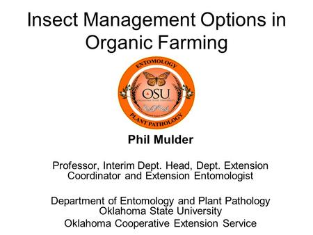 Insect Management Options in Organic Farming Phil Mulder Professor, Interim Dept. Head, Dept. Extension Coordinator and Extension Entomologist Department.