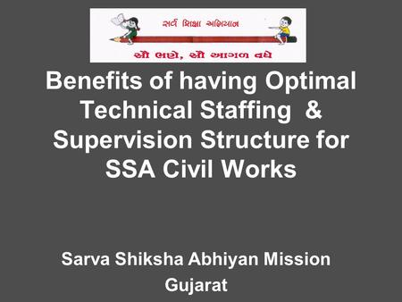 Benefits of having Optimal Technical Staffing & Supervision Structure for SSA Civil Works Sarva Shiksha Abhiyan Mission Gujarat.
