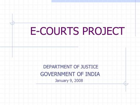 E-COURTS PROJECT DEPARTMENT OF JUSTICE GOVERNMENT OF INDIA January 9, 2008.
