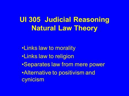 UI 305 Judicial Reasoning Natural Law Theory Links law to morality Links law to religion Separates law from mere power Alternative to positivism and cynicism.