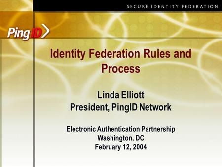 Identity Federation Rules and Process Linda Elliott President, PingID Network Electronic Authentication Partnership Washington, DC February 12, 2004.