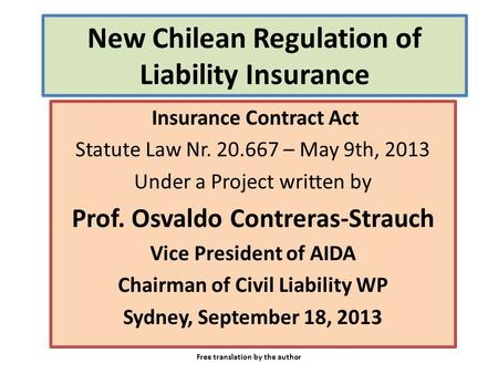New Chilean Regulation of Liability Insurance Insurance Contract Act Statute Law Nr. 20.667 – May 9th, 2013 Under a Project written by Prof. Osvaldo Contreras-Strauch.