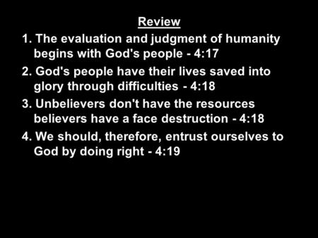 Review 1. The evaluation and judgment of humanity begins with God's people - 4:17 2. God's people have their lives saved into glory through difficulties.