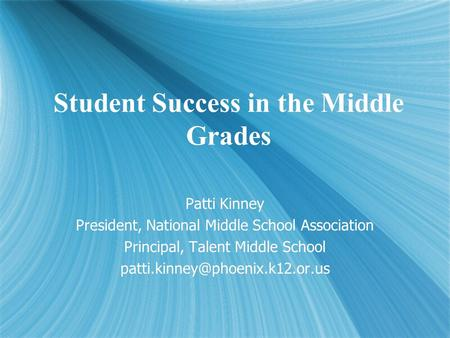 Student Success in the Middle Grades Patti Kinney President, National Middle School Association Principal, Talent Middle School