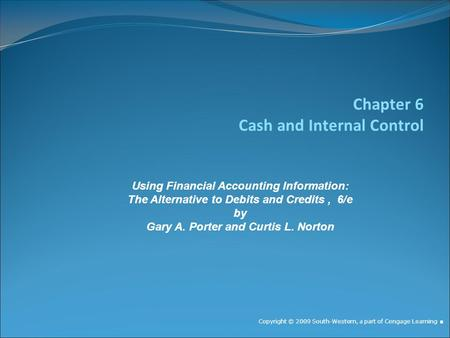 Chapter 6 Cash and Internal Control Copyright © 2009 South-Western, a part of Cengage Learning. Using Financial Accounting Information: The Alternative.