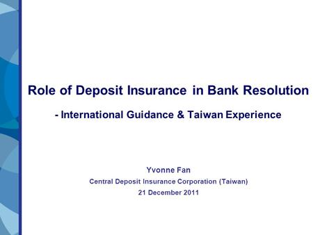 Role of Deposit Insurance in Bank Resolution - International Guidance & Taiwan Experience Yvonne Fan Central Deposit Insurance Corporation (Taiwan) 21.