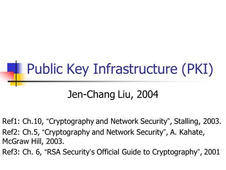 "Public Key Infrastructure (PKI) Jen-Chang Liu, 2004 Ref1: Ch.10, "" Cryptography and Network Security "", Stalling, 2003. Ref2: Ch.5, "" Cryptography and."